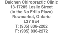 Balchen Chiropractic Clinic 13-17205 Leslie Street (In the No Frills Plaza) Newmarket, Ontario L3Y 8E4 T: (905) 836-2202 F: (905) 836-2272